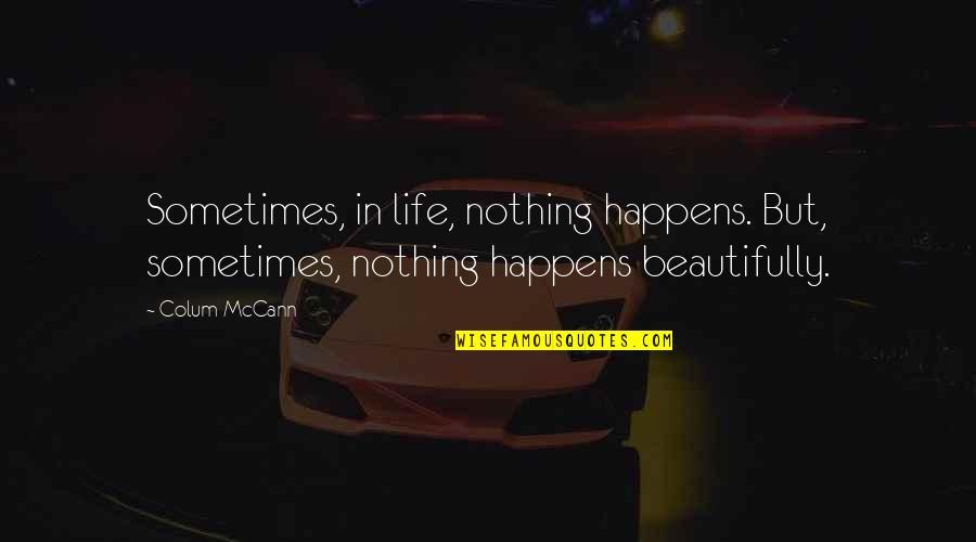 Life Happens Quotes By Colum McCann: Sometimes, in life, nothing happens. But, sometimes, nothing