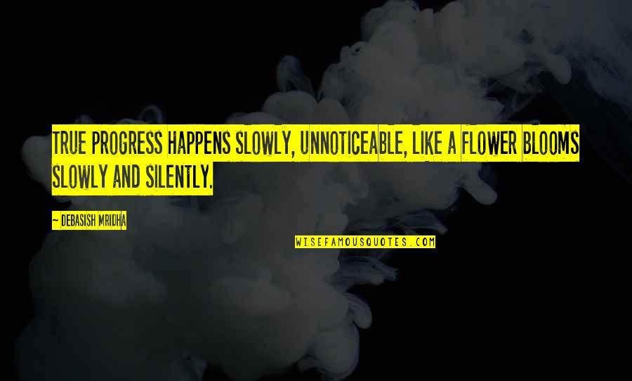 Life Happens Quotes By Debasish Mridha: True progress happens slowly, unnoticeable, like a flower