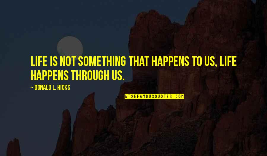 Life Happens Quotes By Donald L. Hicks: Life is not something that happens to us,
