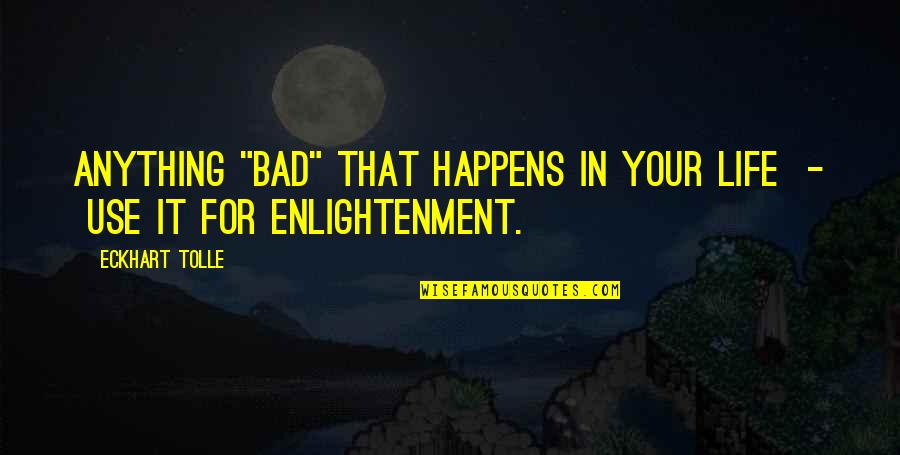 """Life Happens Quotes By Eckhart Tolle: Anything """"bad"""" that happens in your life -"""