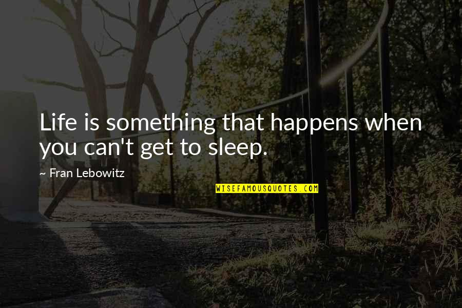 Life Happens Quotes By Fran Lebowitz: Life is something that happens when you can't