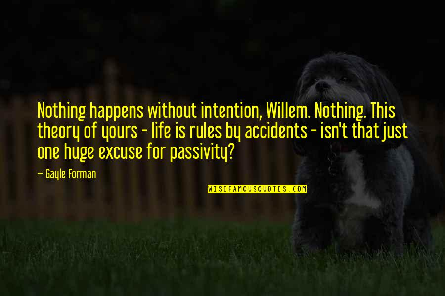 Life Happens Quotes By Gayle Forman: Nothing happens without intention, Willem. Nothing. This theory