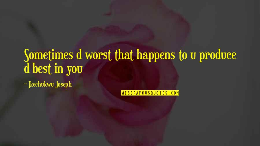Life Happens Quotes By Ikechukwu Joseph: Sometimes d worst that happens to u produce