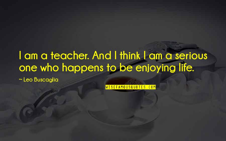 Life Happens Quotes By Leo Buscaglia: I am a teacher. And I think I