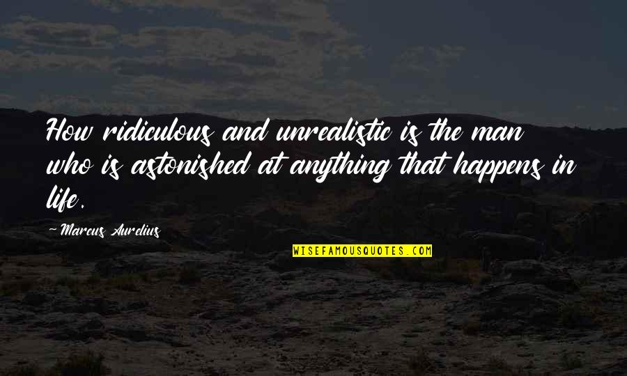 Life Happens Quotes By Marcus Aurelius: How ridiculous and unrealistic is the man who