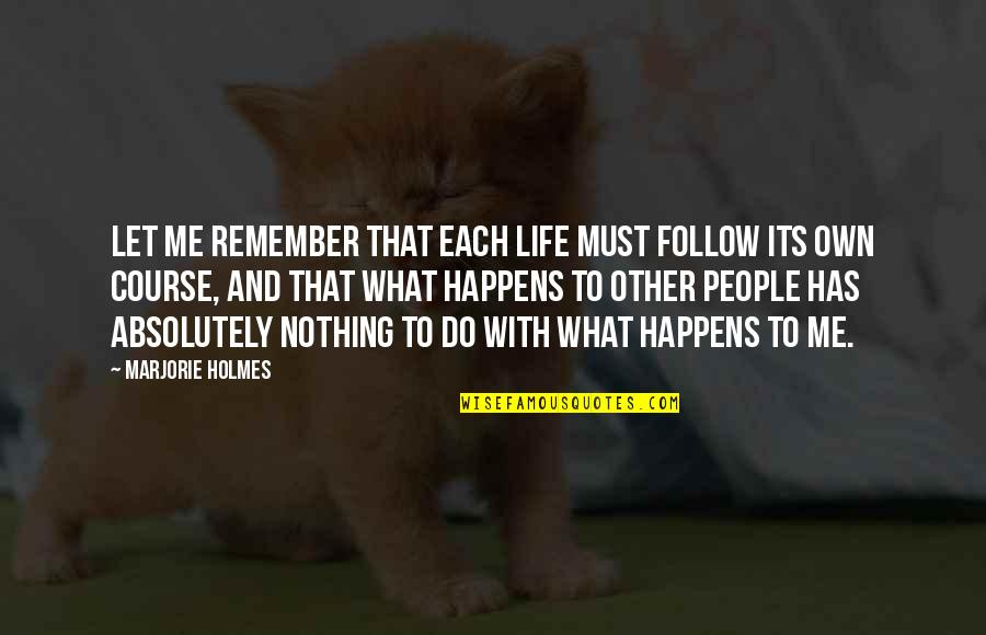 Life Happens Quotes By Marjorie Holmes: Let me remember that each life must follow