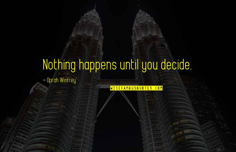 Life Happens Quotes By Oprah Winfrey: Nothing happens until you decide.