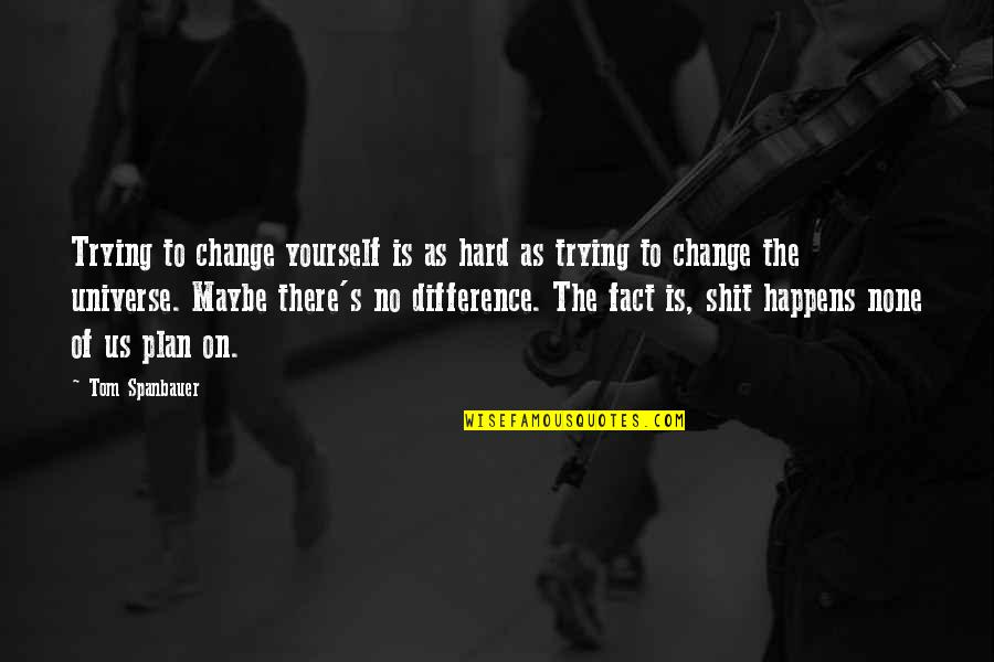 Life Happens Quotes By Tom Spanbauer: Trying to change yourself is as hard as