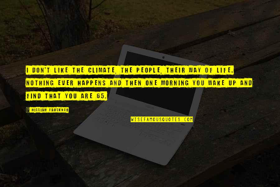 Life Happens Quotes By William Faulkner: I don't like the climate, the people, their