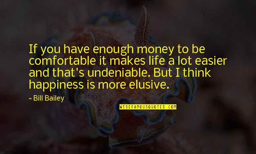 Life Happiness And Money Quotes By Bill Bailey: If you have enough money to be comfortable