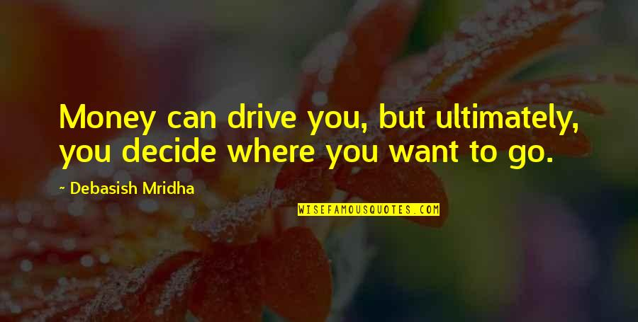 Life Happiness And Money Quotes By Debasish Mridha: Money can drive you, but ultimately, you decide