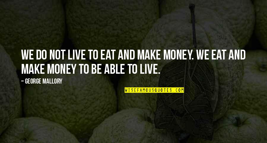 Life Happiness And Money Quotes By George Mallory: We do not live to eat and make