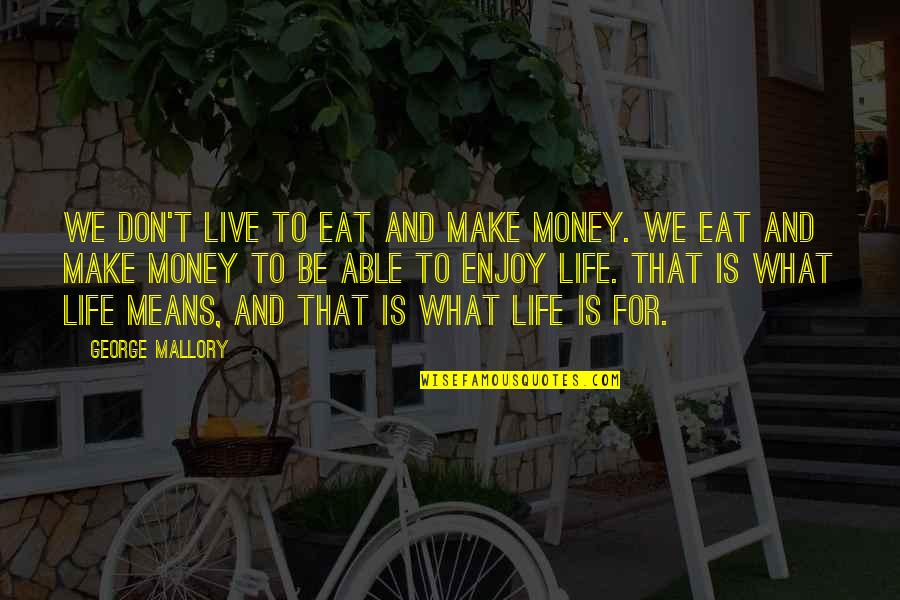 Life Happiness And Money Quotes By George Mallory: We don't live to eat and make money.
