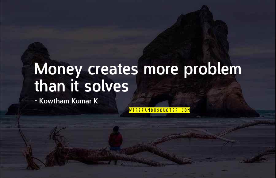 Life Happiness And Money Quotes By Kowtham Kumar K: Money creates more problem than it solves