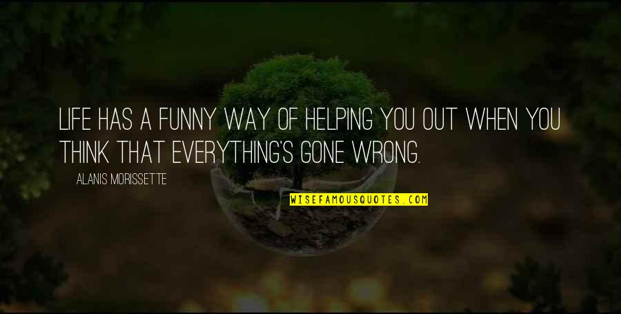 Life Has Funny Way Quotes By Alanis Morissette: Life has a funny way of helping you