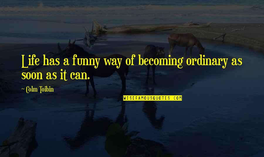 Life Has Funny Way Quotes By Colm Toibin: Life has a funny way of becoming ordinary