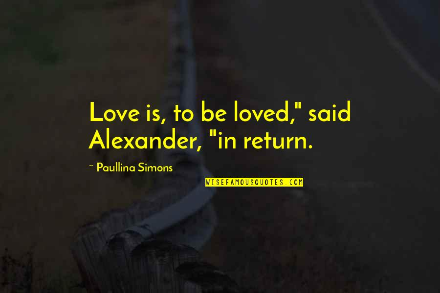 "Life Has Funny Way Quotes By Paullina Simons: Love is, to be loved,"" said Alexander, ""in"
