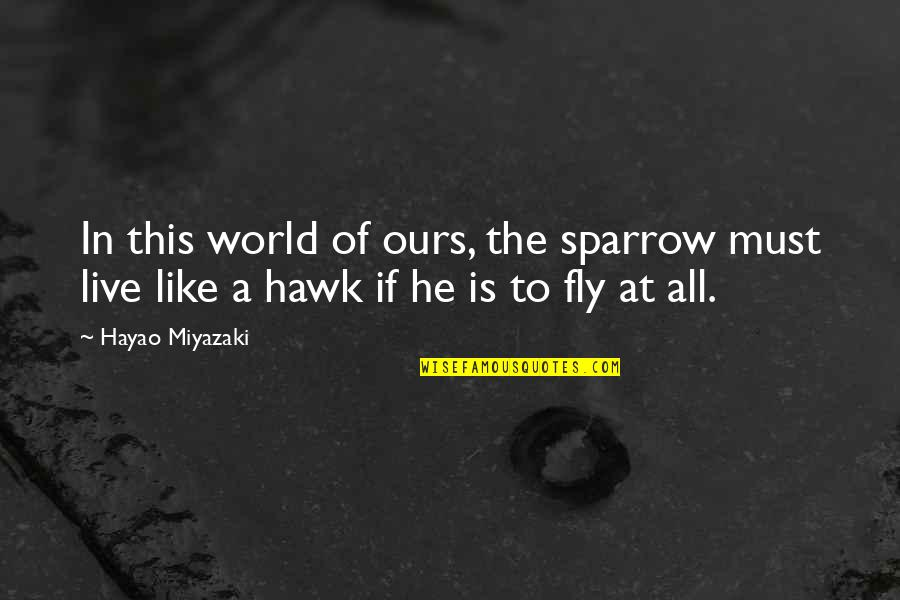 Life Hayao Miyazaki Quotes By Hayao Miyazaki: In this world of ours, the sparrow must