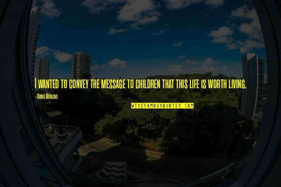 Life Hayao Miyazaki Quotes By Hayao Miyazaki: I wanted to convey the message to children