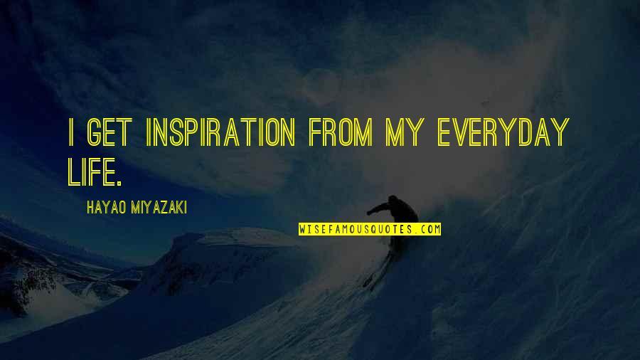 Life Hayao Miyazaki Quotes By Hayao Miyazaki: I get inspiration from my everyday life.