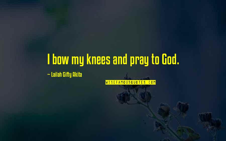 Life Hope And Faith Quotes By Lailah Gifty Akita: I bow my knees and pray to God.