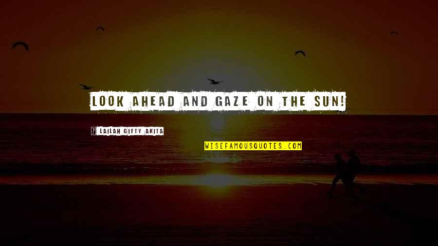 Life Hope And Faith Quotes By Lailah Gifty Akita: Look ahead and gaze on the sun!