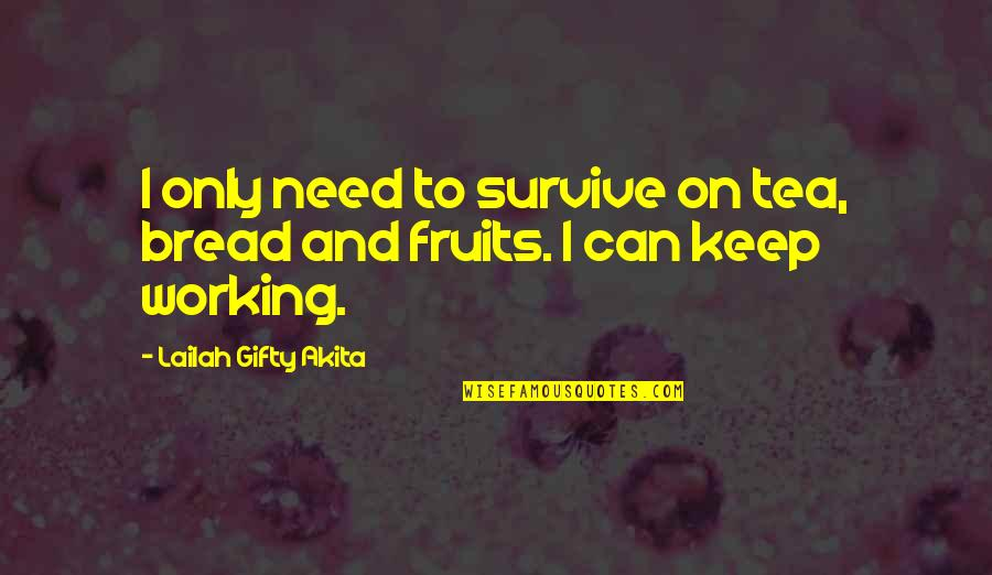 Life Hope And Faith Quotes By Lailah Gifty Akita: I only need to survive on tea, bread