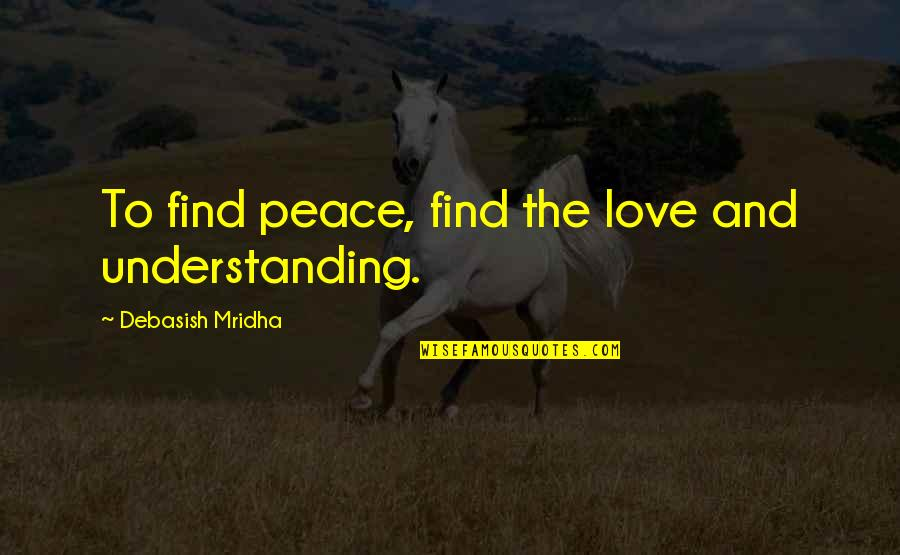 Life Hope And Love Quotes By Debasish Mridha: To find peace, find the love and understanding.