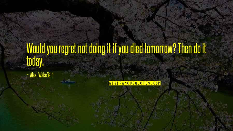Life If You Died Today Quotes By Alexi Wakefield: Would you regret not doing it if you
