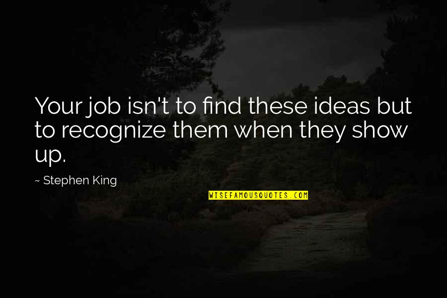 Life If You Died Today Quotes By Stephen King: Your job isn't to find these ideas but