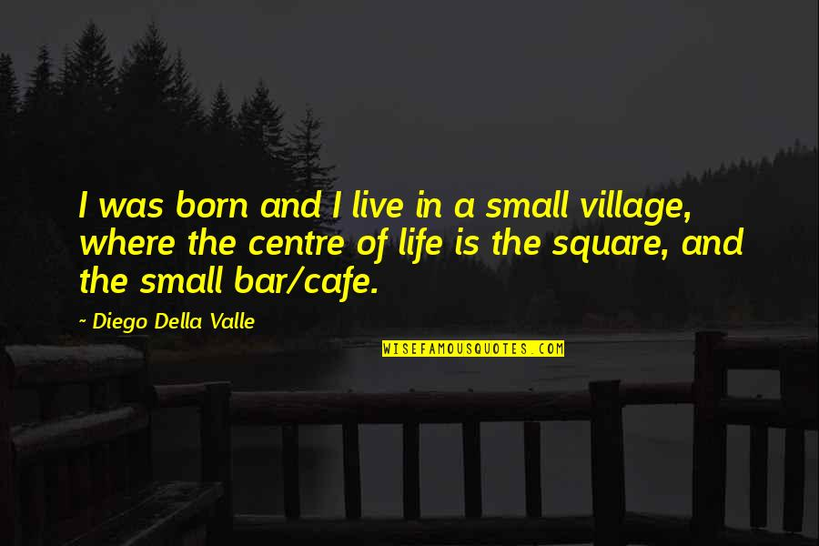 Life In A Village Quotes By Diego Della Valle: I was born and I live in a