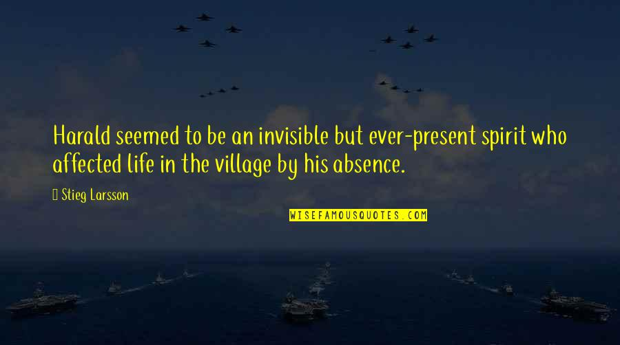 Life In A Village Quotes By Stieg Larsson: Harald seemed to be an invisible but ever-present