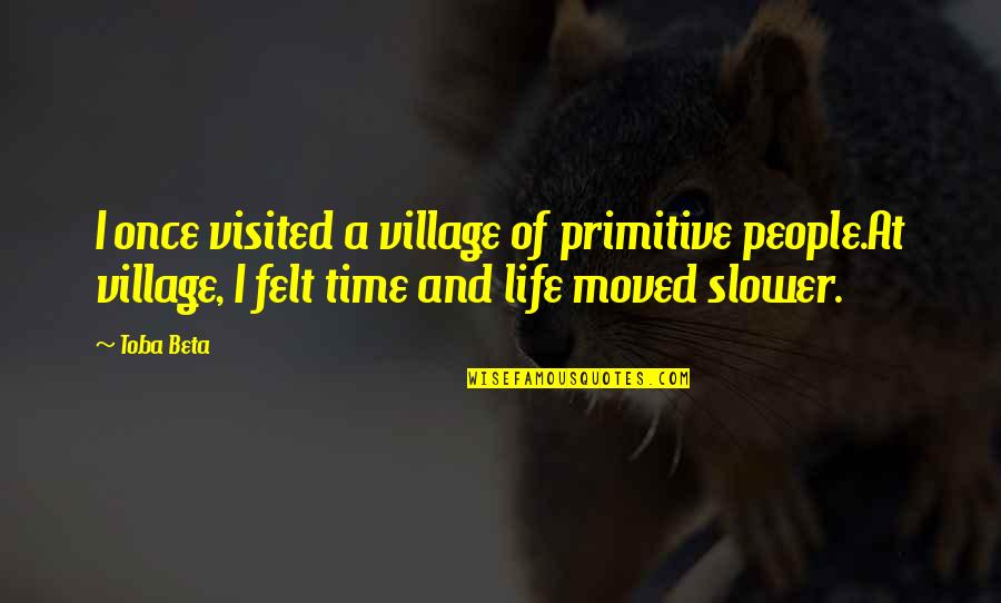 Life In A Village Quotes By Toba Beta: I once visited a village of primitive people.At