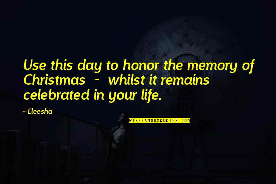 Life In Christmas Quotes By Eleesha: Use this day to honor the memory of