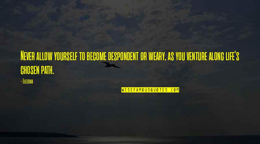 Life In Christmas Quotes By Eleesha: Never allow yourself to become despondent or weary,