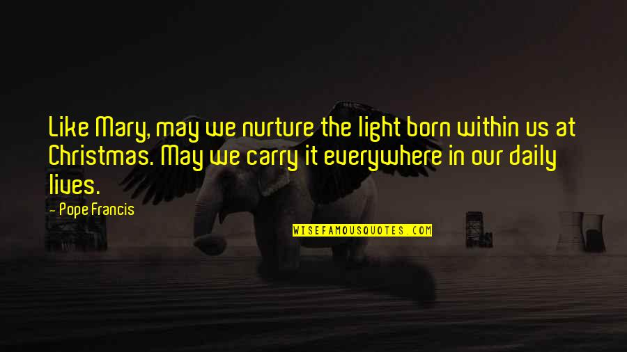 Life In Christmas Quotes By Pope Francis: Like Mary, may we nurture the light born