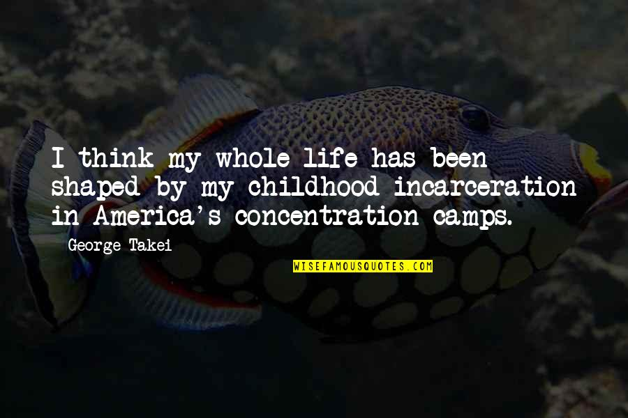 Life In Concentration Camps Quotes By George Takei: I think my whole life has been shaped