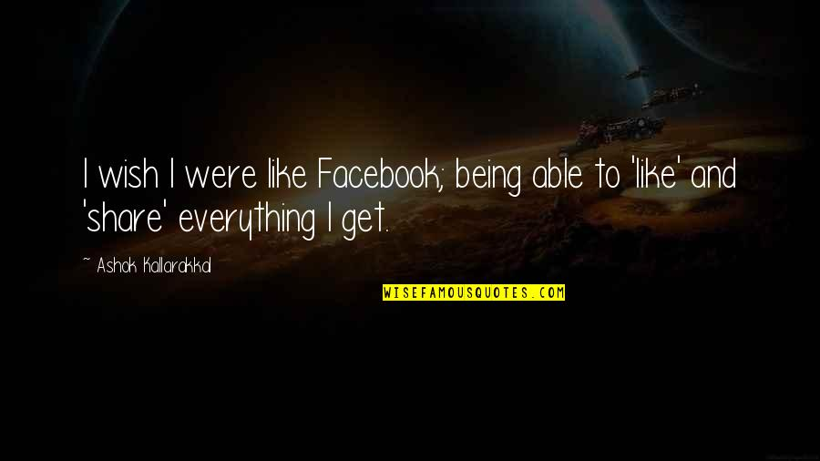Life In Facebook Quotes By Ashok Kallarakkal: I wish I were like Facebook; being able