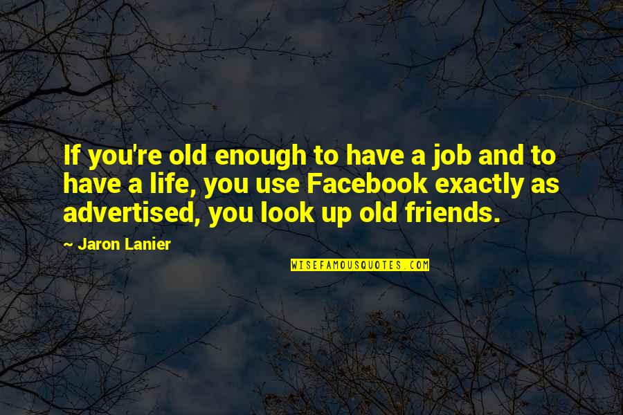 Life In Facebook Quotes By Jaron Lanier: If you're old enough to have a job