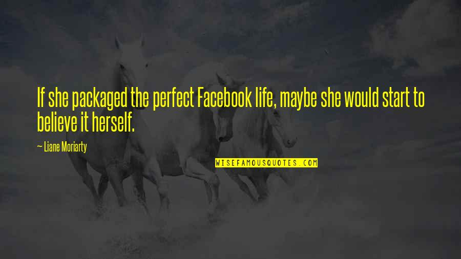 Life In Facebook Quotes By Liane Moriarty: If she packaged the perfect Facebook life, maybe