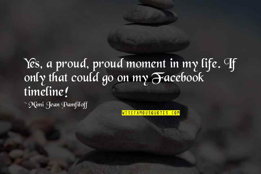 Life In Facebook Quotes By Mimi Jean Pamfiloff: Yes, a proud, proud moment in my life.