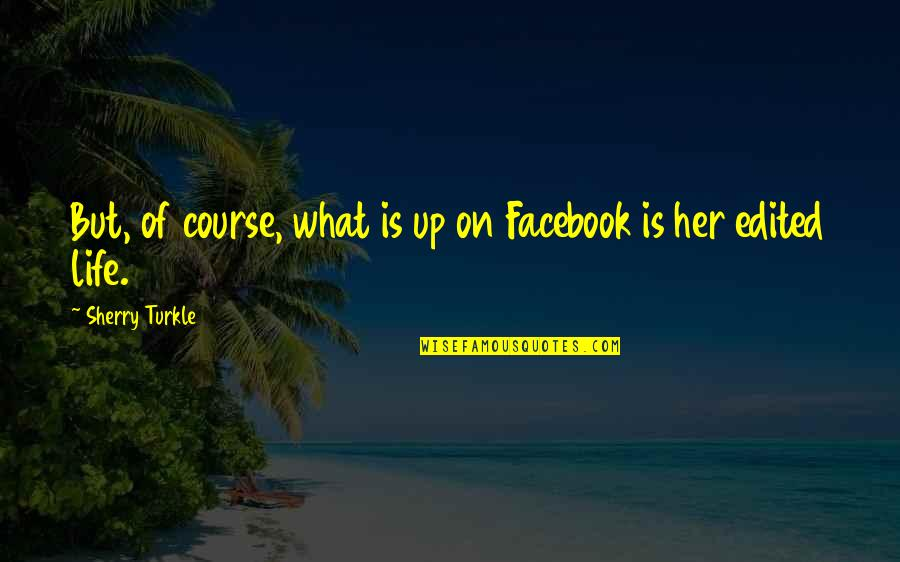 Life In Facebook Quotes By Sherry Turkle: But, of course, what is up on Facebook