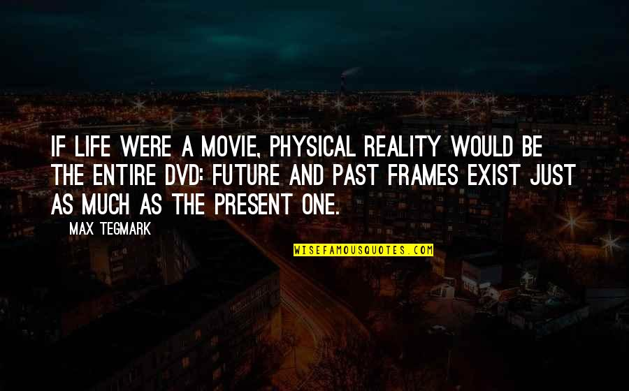 Life In Frames Quotes By Max Tegmark: If life were a movie, physical reality would