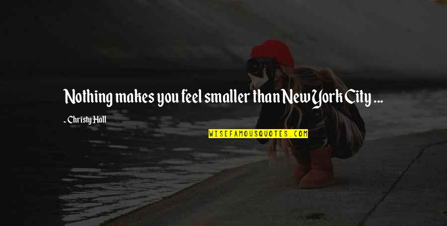 Life In New York City Quotes By Christy Hall: Nothing makes you feel smaller than New York