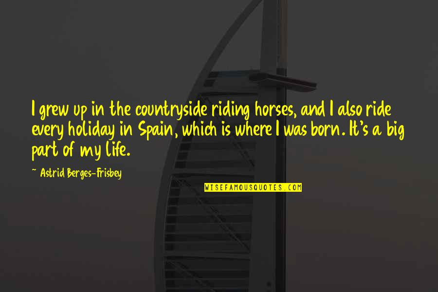 Life In The Countryside Quotes By Astrid Berges-Frisbey: I grew up in the countryside riding horses,
