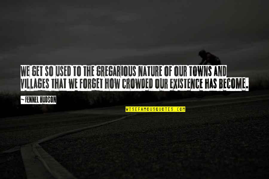 Life In The Countryside Quotes By Fennel Hudson: We get so used to the gregarious nature