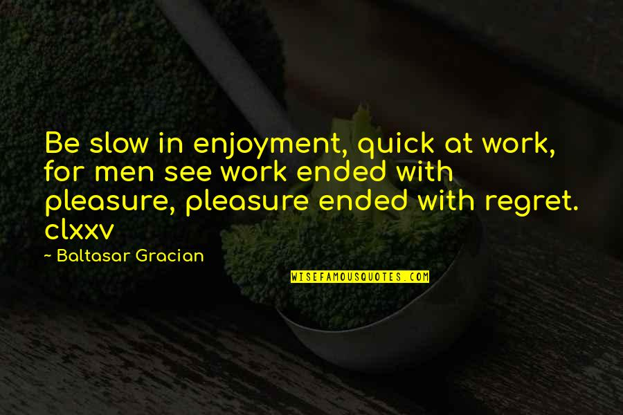 Life In The Spotlight Quotes By Baltasar Gracian: Be slow in enjoyment, quick at work, for