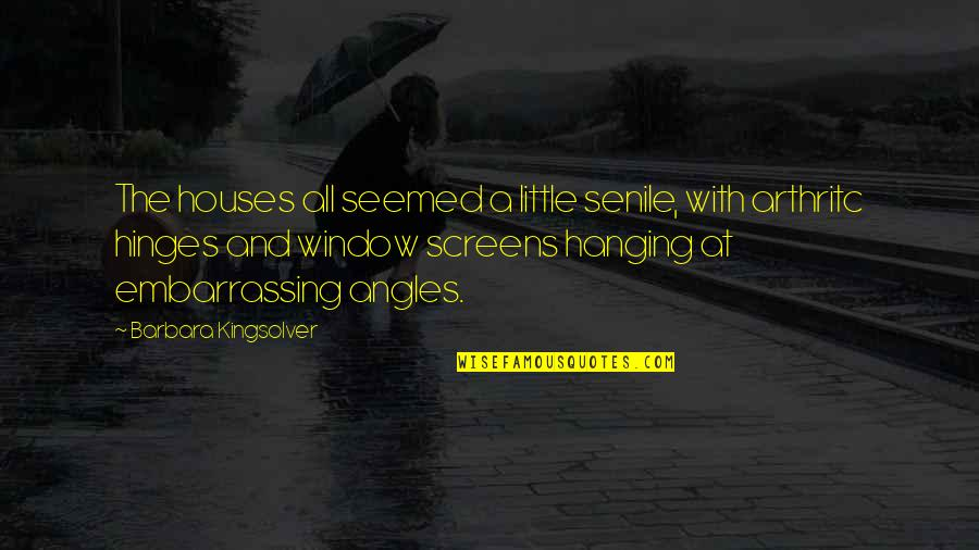Life In The Spotlight Quotes By Barbara Kingsolver: The houses all seemed a little senile, with