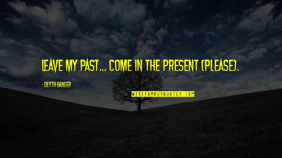 Life In The Spotlight Quotes By Deyth Banger: Leave my past... come in the present (PLEASE).