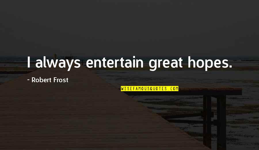 Life In The Spotlight Quotes By Robert Frost: I always entertain great hopes.
